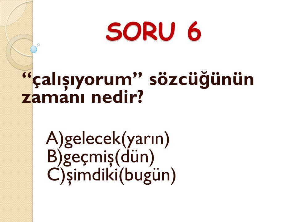 SORU 6 çalışıyorum sözcüğünün zamanı nedir
