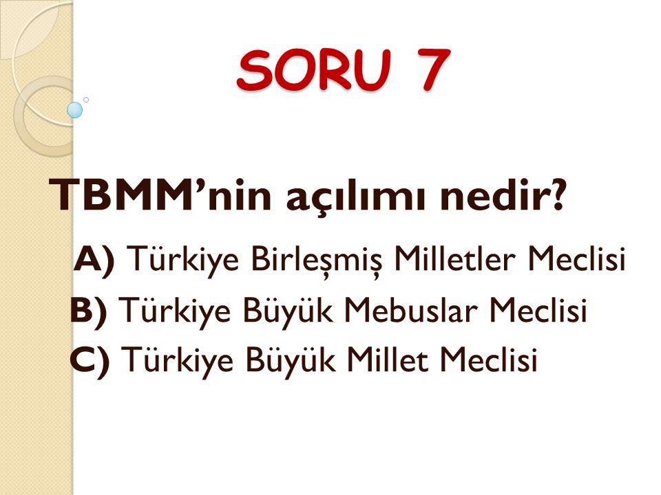 SORU 7 TBMM'nin açılımı nedir A) Türkiye Birleşmiş Milletler Meclisi