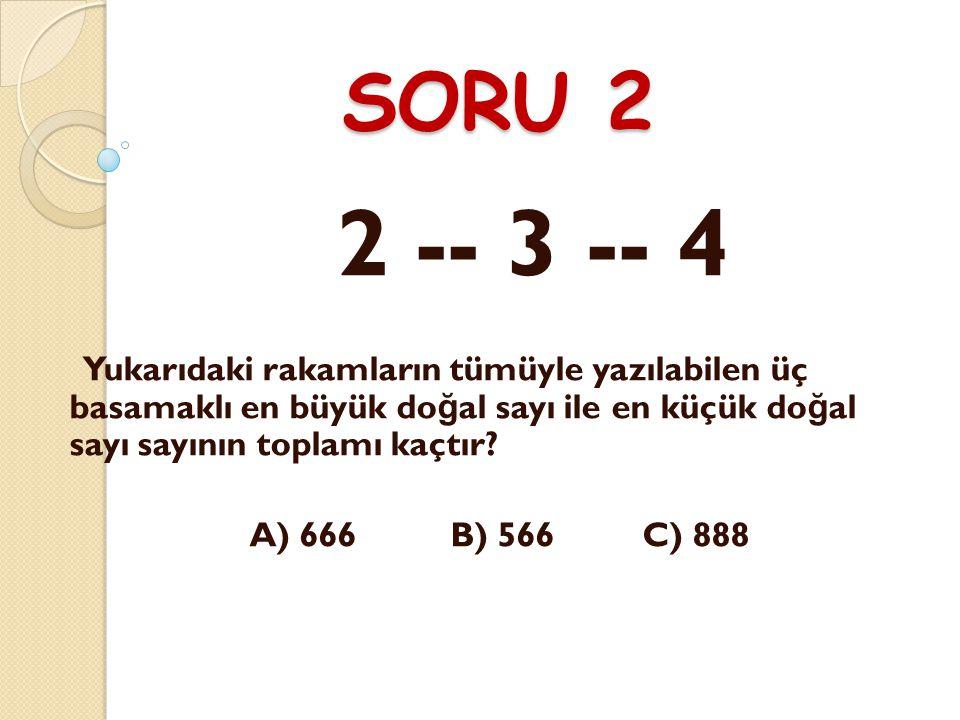 SORU 2 2 -- 3 -- 4. Yukarıdaki rakamların tümüyle yazılabilen üç basamaklı en büyük doğal sayı ile en küçük doğal sayı sayının toplamı kaçtır