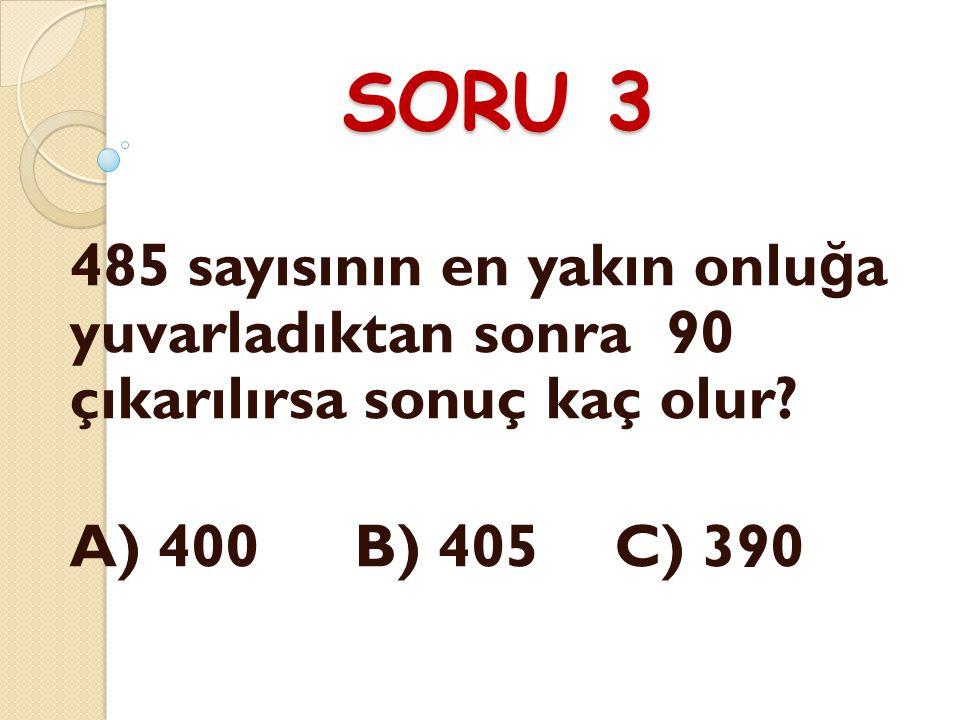 SORU 3 485 sayısının en yakın onluğa yuvarladıktan sonra 90 çıkarılırsa sonuç kaç olur.