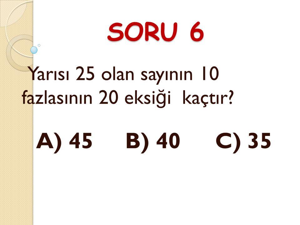SORU 6 Yarısı 25 olan sayının 10 fazlasının 20 eksiği kaçtır A) 45 B) 40 C) 35