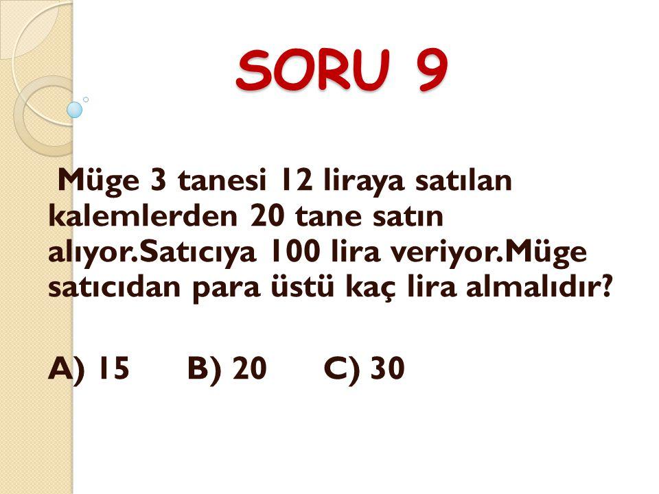 SORU 9 Müge 3 tanesi 12 liraya satılan kalemlerden 20 tane satın alıyor.Satıcıya 100 lira veriyor.Müge satıcıdan para üstü kaç lira almalıdır