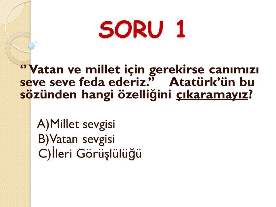 SORU 1 '' Vatan ve millet için gerekirse canımızı seve seve feda ederiz.'' Atatürk'ün bu sözünden hangi özelliğini çıkaramayız