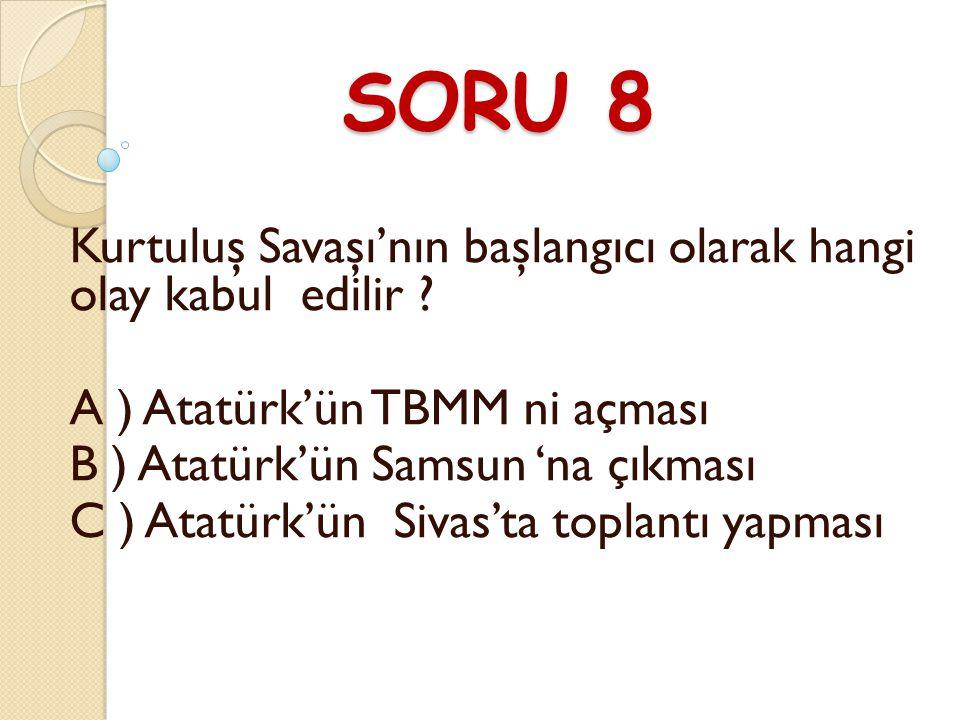 SORU 8 Kurtuluş Savaşı'nın başlangıcı olarak hangi olay kabul edilir