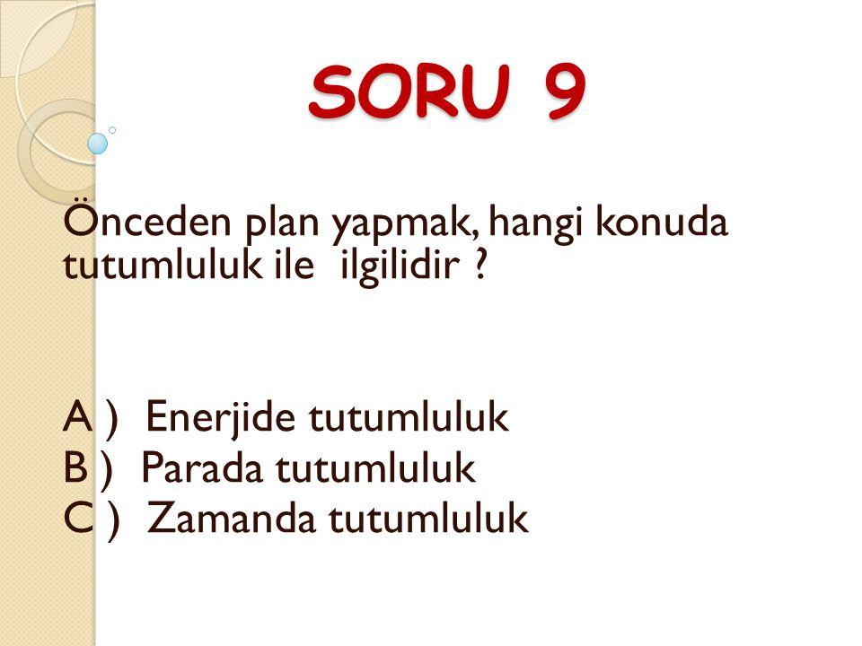 SORU 9 Önceden plan yapmak, hangi konuda tutumluluk ile ilgilidir