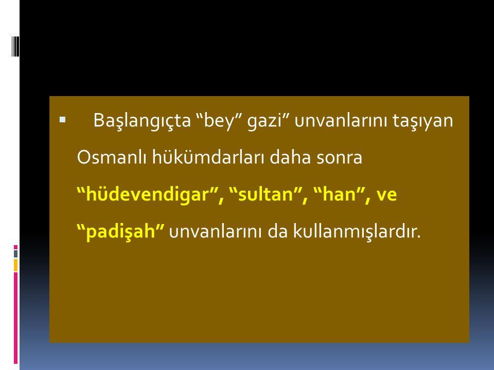 Başlangıçta bey gazi unvanlarını taşıyan Osmanlı hükümdarları daha sonra hüdevendigar , sultan , han , ve padişah unvanlarını da kullanmışlardır.