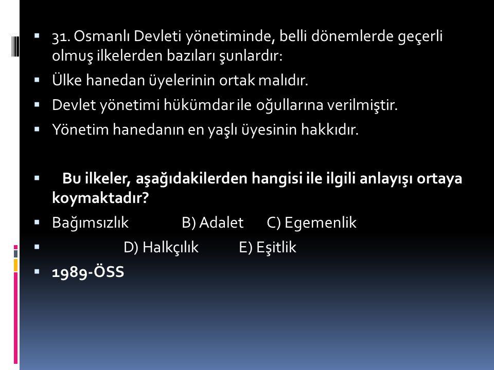 31. Osmanlı Devleti yönetiminde, belli dönemlerde geçerli olmuş ilkelerden bazıları şunlardır: