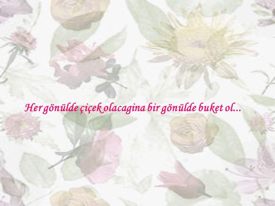 Her gönülde çiçek olacagina bir gönülde buket ol...