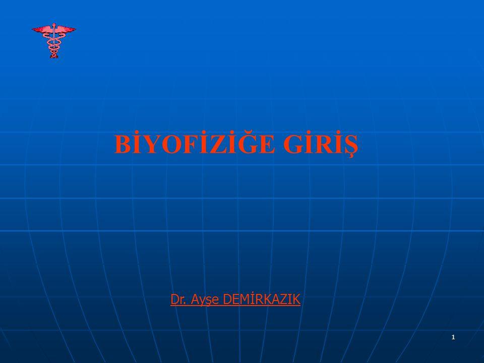 BİYOFİZİĞE GİRİŞ Dr. Ayşe DEMİRKAZIK