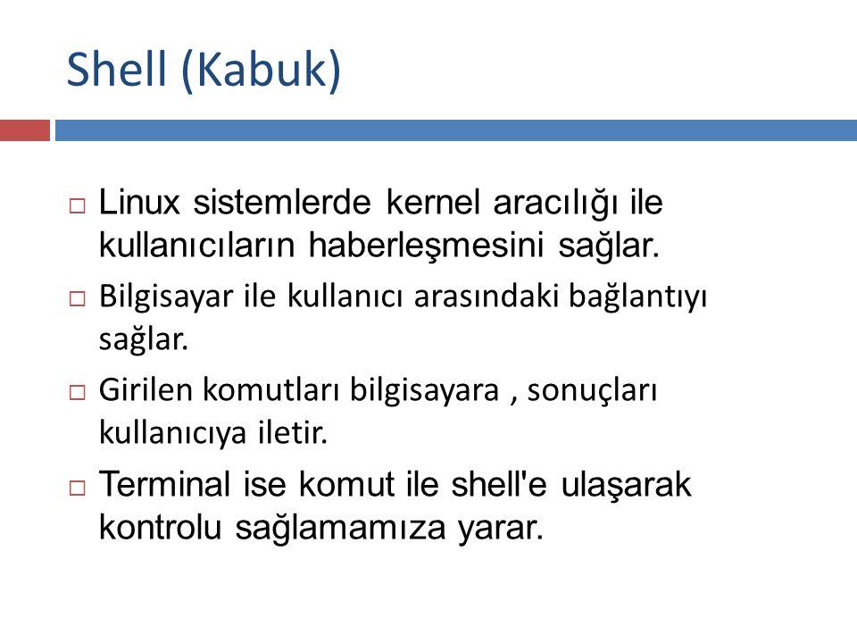 Shell (Kabuk) Linux sistemlerde kernel aracılığı ile kullanıcıların haberleşmesini sağlar. Bilgisayar ile kullanıcı arasındaki bağlantıyı sağlar.