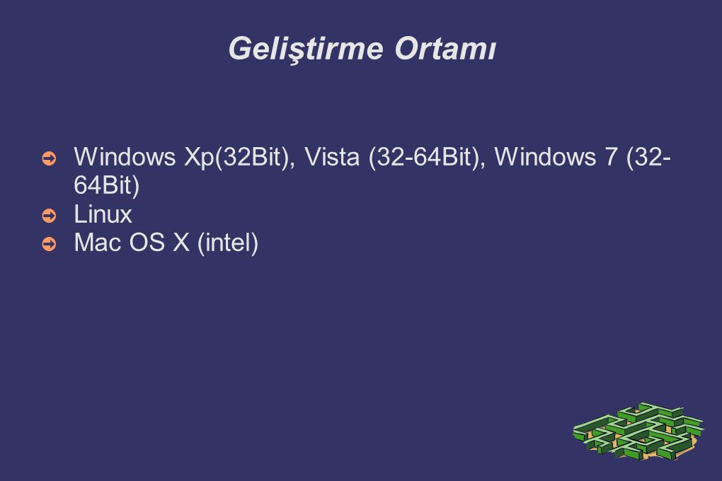 Geliştirme Ortamı Windows Xp(32Bit), Vista (32-64Bit), Windows 7 (32-64Bit) Linux Mac OS X (intel)