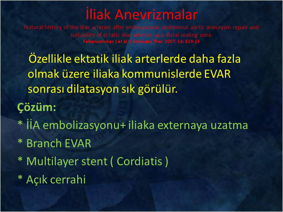 İliak Anevrizmalar Natural history of the iliac arteries after endovascular abdominal aortic aneurysm repair and suitability of ectatic iliac arteries as a distal sealing zone. Falkensammer J et al. J Endovasc Ther 2007; 14: 619-24
