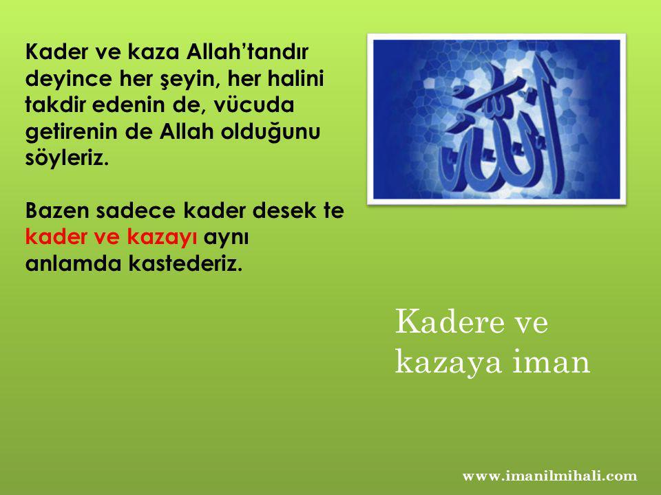 Kader ve kaza Allah'tandır deyince her şeyin, her halini takdir edenin de, vücuda getirenin de Allah olduğunu söyleriz.