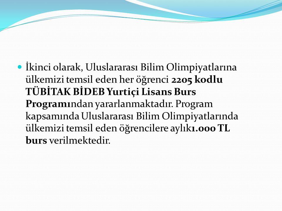İkinci olarak, Uluslararası Bilim Olimpiyatlarına ülkemizi temsil eden her öğrenci 2205 kodlu TÜBİTAK BİDEB Yurtiçi Lisans Burs Programından yararlanmaktadır.