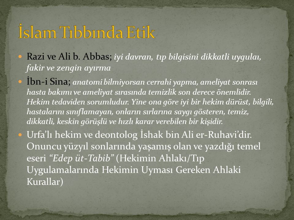 İslam Tıbbında Etik Razi ve Ali b. Abbas; iyi davran, tıp bilgisini dikkatli uygulaı, fakir ve zengin ayırma.