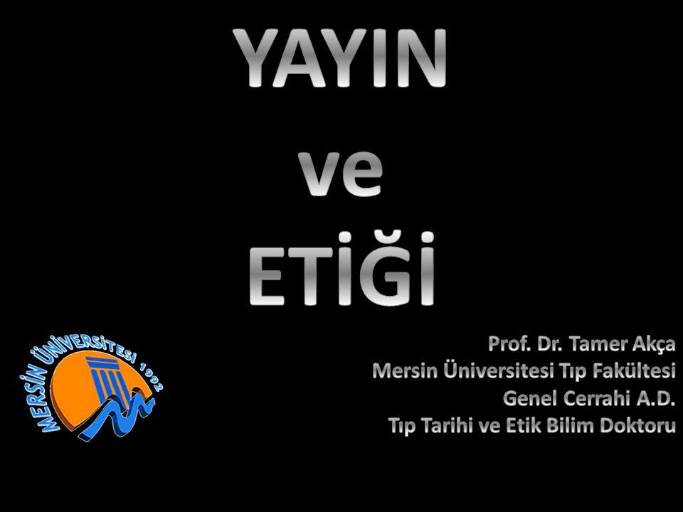 YAYIN ve ETİĞİ Prof. Dr. Tamer Akça Mersin Üniversitesi Tıp Fakültesi