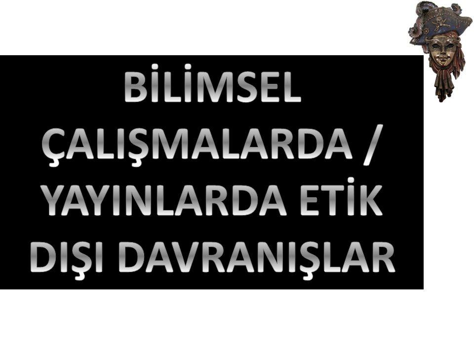 BİLİMSEL ÇALIŞMALARDA / YAYINLARDA ETİK DIŞI DAVRANIŞLAR