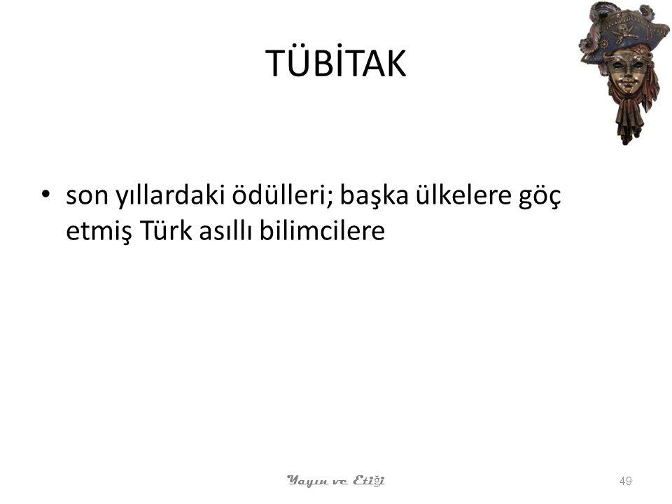 TÜBİTAK son yıllardaki ödülleri; başka ülkelere göç etmiş Türk asıllı bilimcilere Yayın ve Etiği