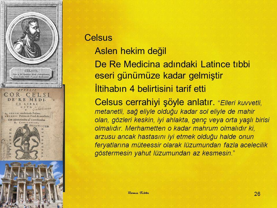 Celsus Aslen hekim değil De Re Medicina adındaki Latince tıbbi eseri günümüze kadar gelmiştir İltihabın 4 belirtisini tarif etti Celsus cerrahiyi şöyle anlatır. Elleri kuvvetli, metanetli, sağ eliyle olduğu kadar sol eliyle de mahir olan, gözleri keskin, iyi ahlakta, genç veya orta yaşlı birisi olmalıdır. Merhametten o kadar mahrum olmalıdır ki, arzusu ancak hastasını iyi etmek olduğu halde onun feryatlarına müteessir olarak lüzumundan fazla acelecilik göstermesin yahut lüzumundan az kesmesin.