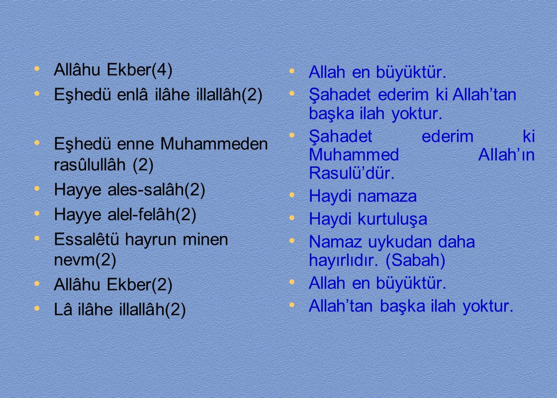 Allâhu Ekber(4) Eşhedü enlâ ilâhe illallâh(2) Eşhedü enne Muhammeden rasûlullâh (2) Hayye ales-salâh(2)