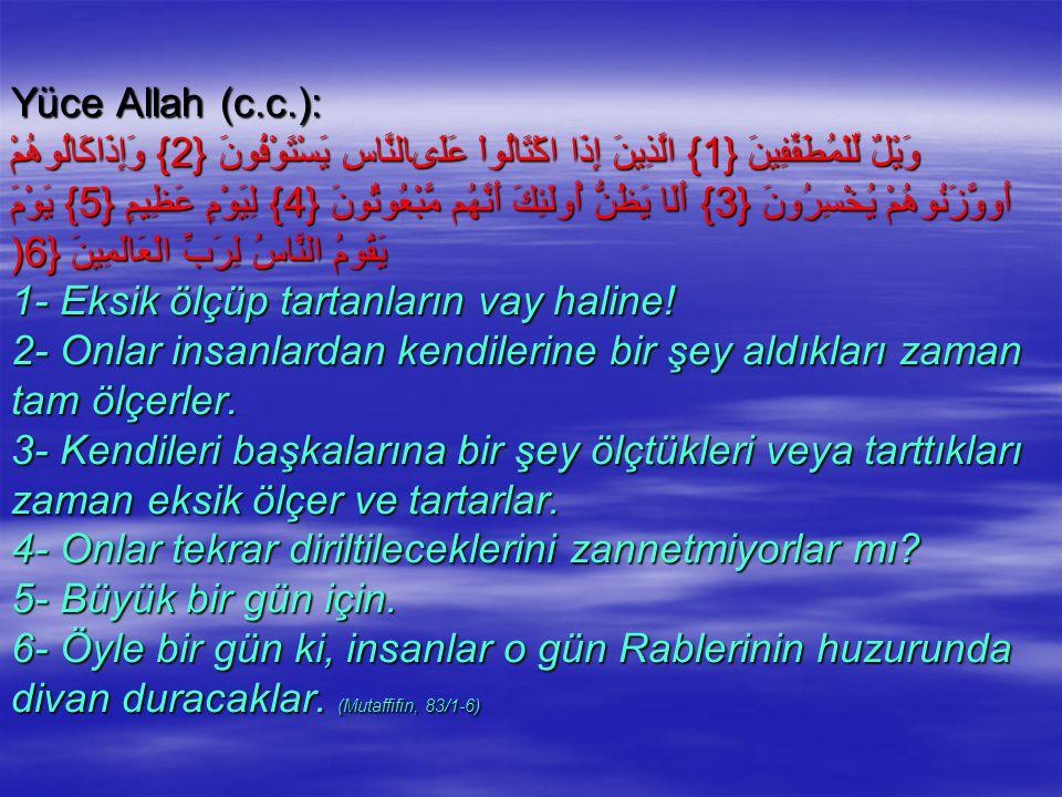 Yüce Allah (c.c.): وَيْلٌ لِّلْمُطَفِّفِينَ {1} الَّذِينَ إِذَا اكْتَالُواْ عَلَىالنَّاسِ يَسْتَوْفُونَ {2} وَإِذَاكَالُوهُمْ أَووَّزَنُوهُمْ يُخْسِرُونَ {3} أَلَا يَظُنُّ أُولَئِكَ أَنَّهُم مَّبْعُوثُونَ {4} لِيَوْمٍ عَظِيمٍ {5} يَوْمَ يَقُومُ النَّاسُ لِرَبِّ الْعَالَمِينَ {6( 1- Eksik ölçüp tartanların vay haline.
