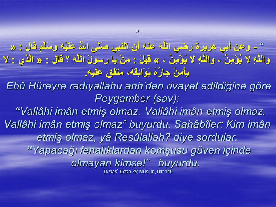 - وعن أبي هريرة رضي اللَّه عنه أَن النبي صَلّى اللهُ عَلَيْهِ وسَلَّم قال : « واللَّهِ لا يُؤْمِنُ ، واللَّهِ لا يُؤْمِنُ ، » قِيلَ : منْ يا رسولَ اللَّهِ ؟ قال : « الَّذي : لا يأْمنُ جارُهُ بَوَائِقَهُ، متفق عليه.