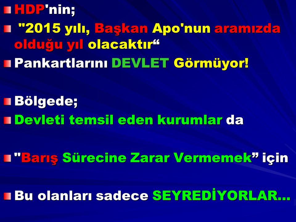 HDP nin; 2015 yılı, Başkan Apo nun aramızda olduğu yıl olacaktır Pankartlarını DEVLET Görmüyor! Bölgede;