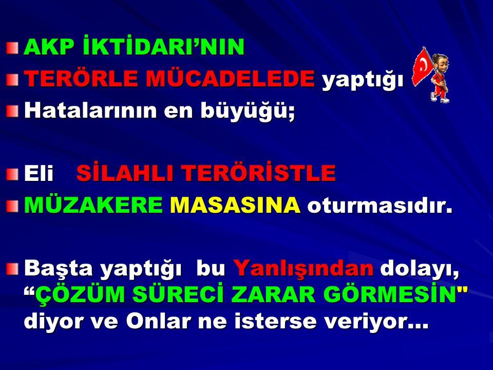 AKP İKTİDARI'NIN TERÖRLE MÜCADELEDE yaptığı. Hatalarının en büyüğü; Eli SİLAHLI TERÖRİSTLE. MÜZAKERE MASASINA oturmasıdır.