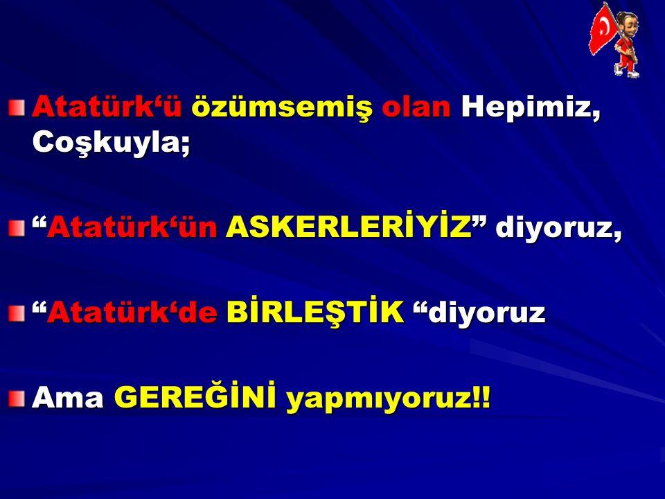 Atatürk'ü özümsemiş olan Hepimiz, Coşkuyla;