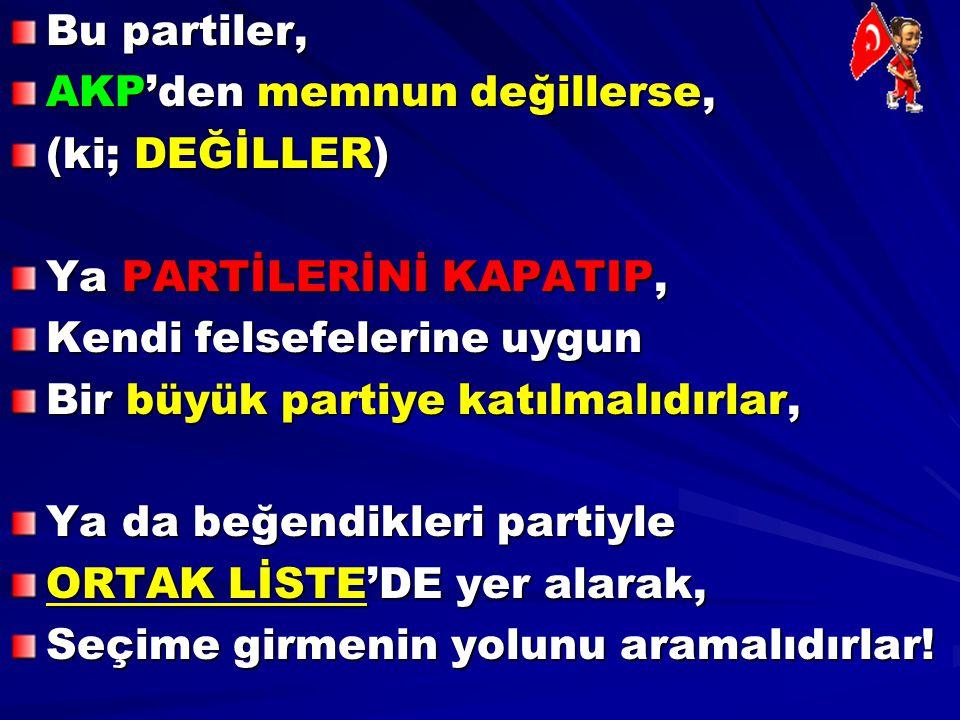 Bu partiler, AKP'den memnun değillerse, (ki; DEĞİLLER) Ya PARTİLERİNİ KAPATIP, Kendi felsefelerine uygun.