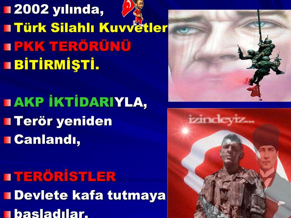 2002 yılında, Türk Silahlı Kuvvetleri, PKK TERÖRÜNÜ. BİTİRMİŞTİ. AKP İKTİDARIYLA, Terör yeniden.