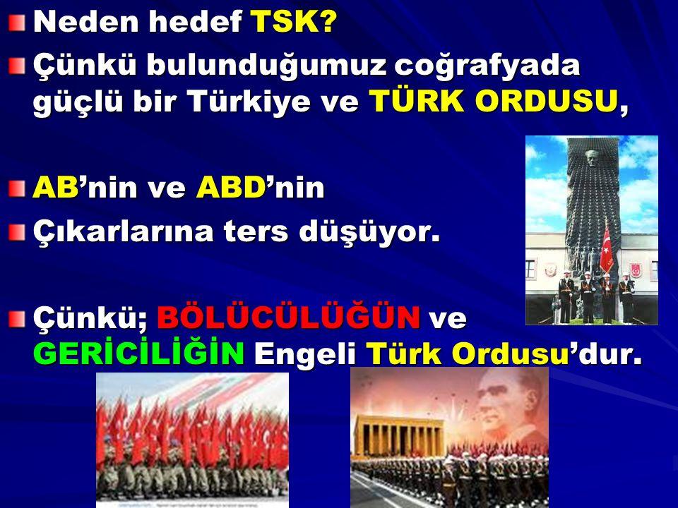 Neden hedef TSK Çünkü bulunduğumuz coğrafyada güçlü bir Türkiye ve TÜRK ORDUSU, AB'nin ve ABD'nin.