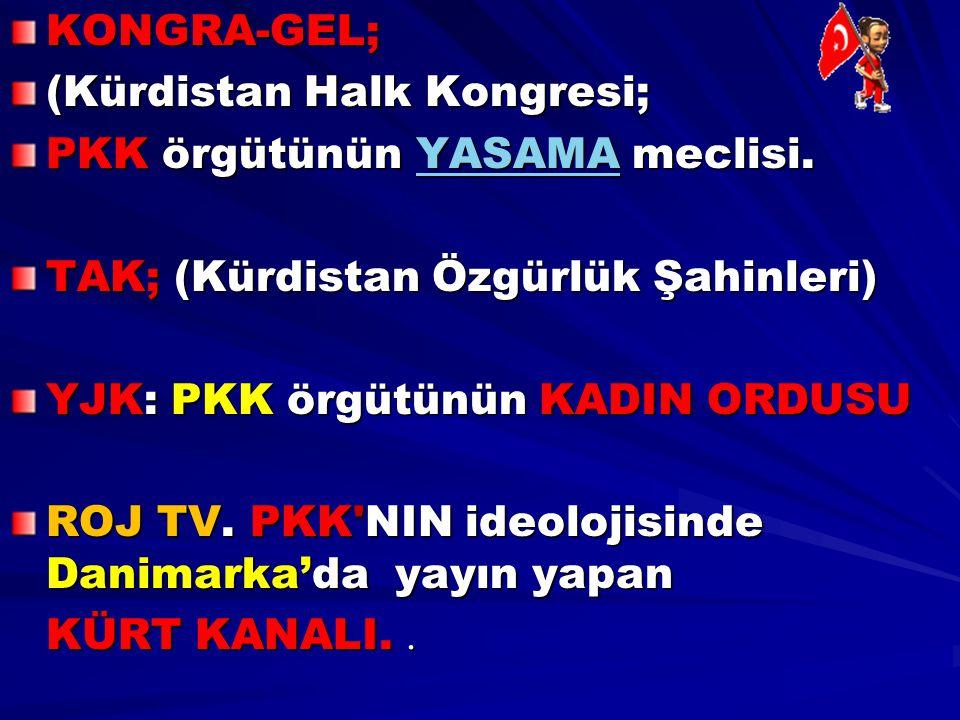 KONGRA-GEL; (Kürdistan Halk Kongresi; PKK örgütünün YASAMA meclisi. TAK; (Kürdistan Özgürlük Şahinleri)