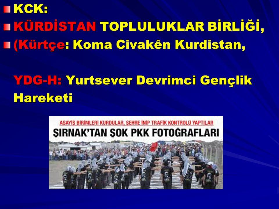 KCK: KÜRDİSTAN TOPLULUKLAR BİRLİĞİ, (Kürtçe: Koma Civakên Kurdistan, YDG-H: Yurtsever Devrimci Gençlik.