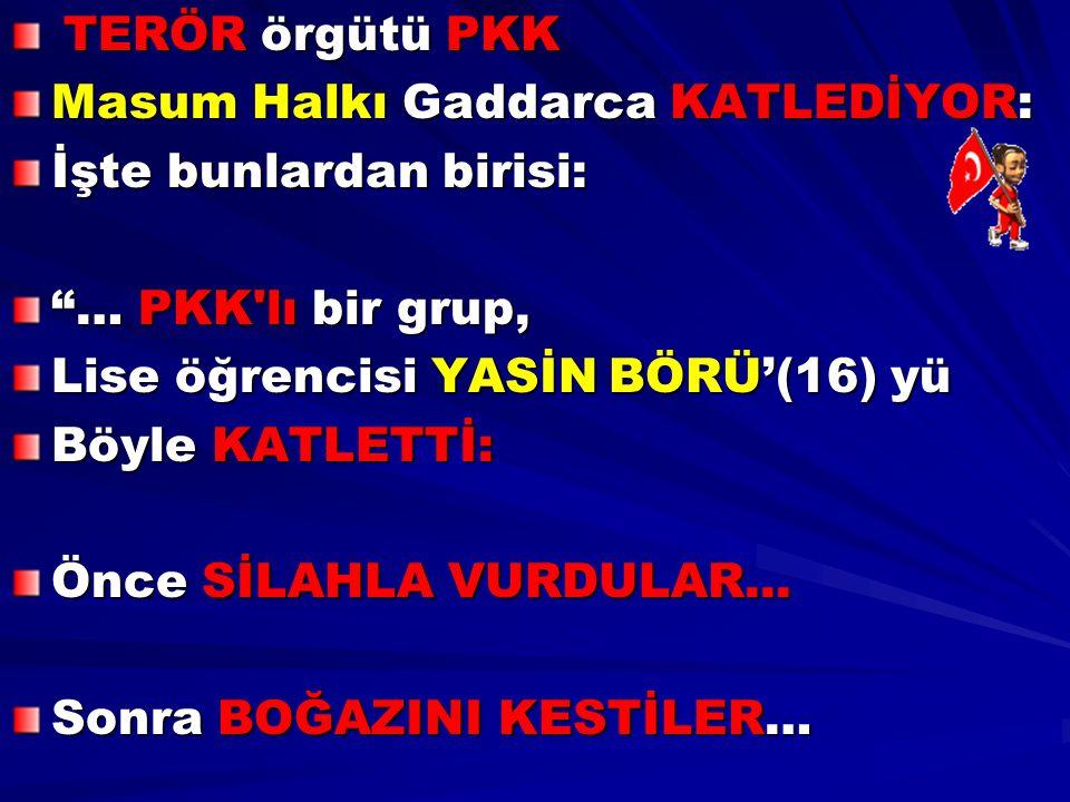 TERÖR örgütü PKK Masum Halkı Gaddarca KATLEDİYOR: İşte bunlardan birisi: … PKK lı bir grup, Lise öğrencisi YASİN BÖRÜ'(16) yü.