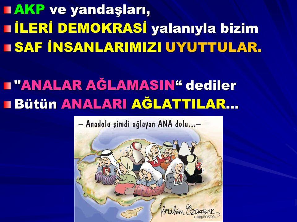 AKP ve yandaşları, İLERİ DEMOKRASİ yalanıyla bizim. SAF İNSANLARIMIZI UYUTTULAR. ANALAR AĞLAMASIN dediler.