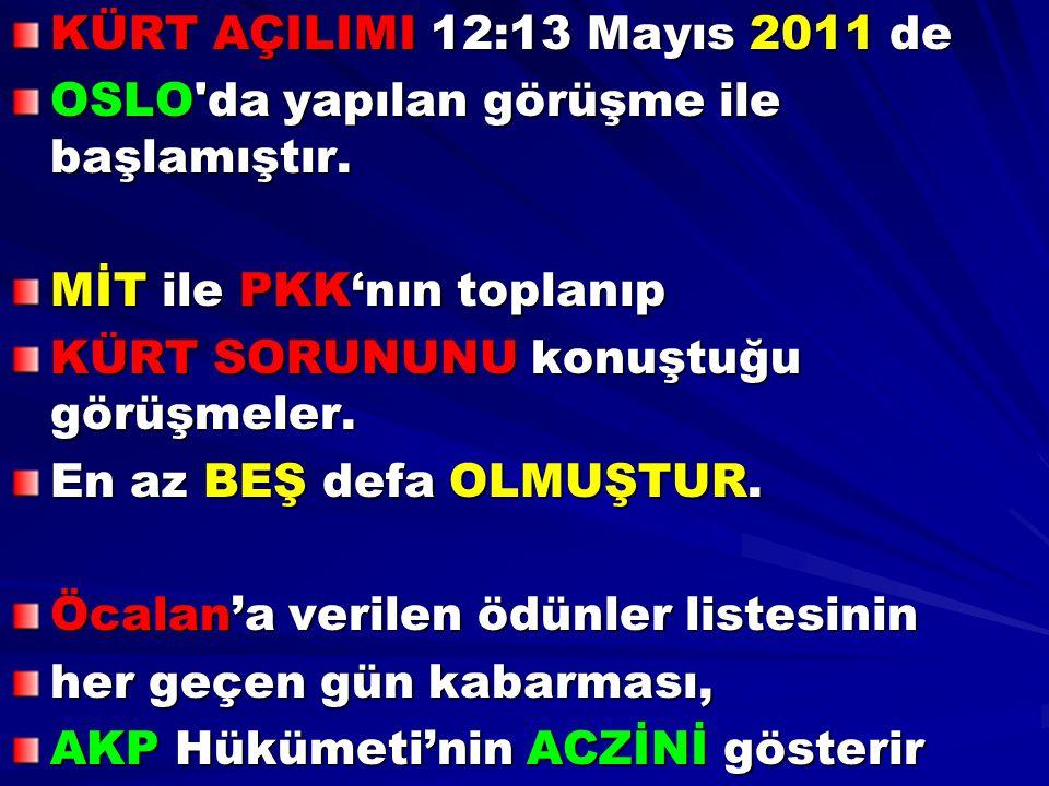 KÜRT AÇILIMI 12:13 Mayıs 2011 de OSLO da yapılan görüşme ile başlamıştır. MİT ile PKK'nın toplanıp.