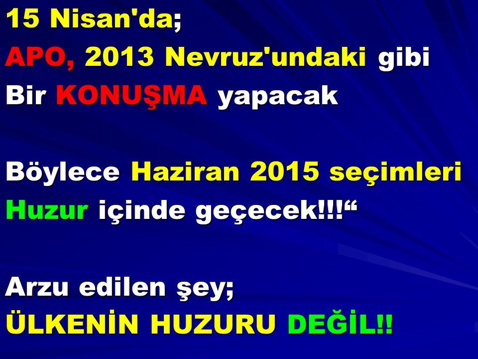 15 Nisan da; APO, 2013 Nevruz undaki gibi. Bir KONUŞMA yapacak. Böylece Haziran 2015 seçimleri. Huzur içinde geçecek!!!