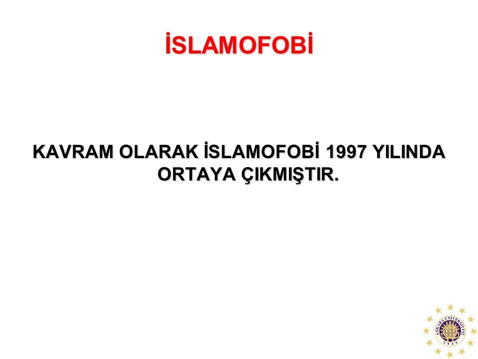 KAVRAM OLARAK İSLAMOFOBİ 1997 YILINDA ORTAYA ÇIKMIŞTIR.