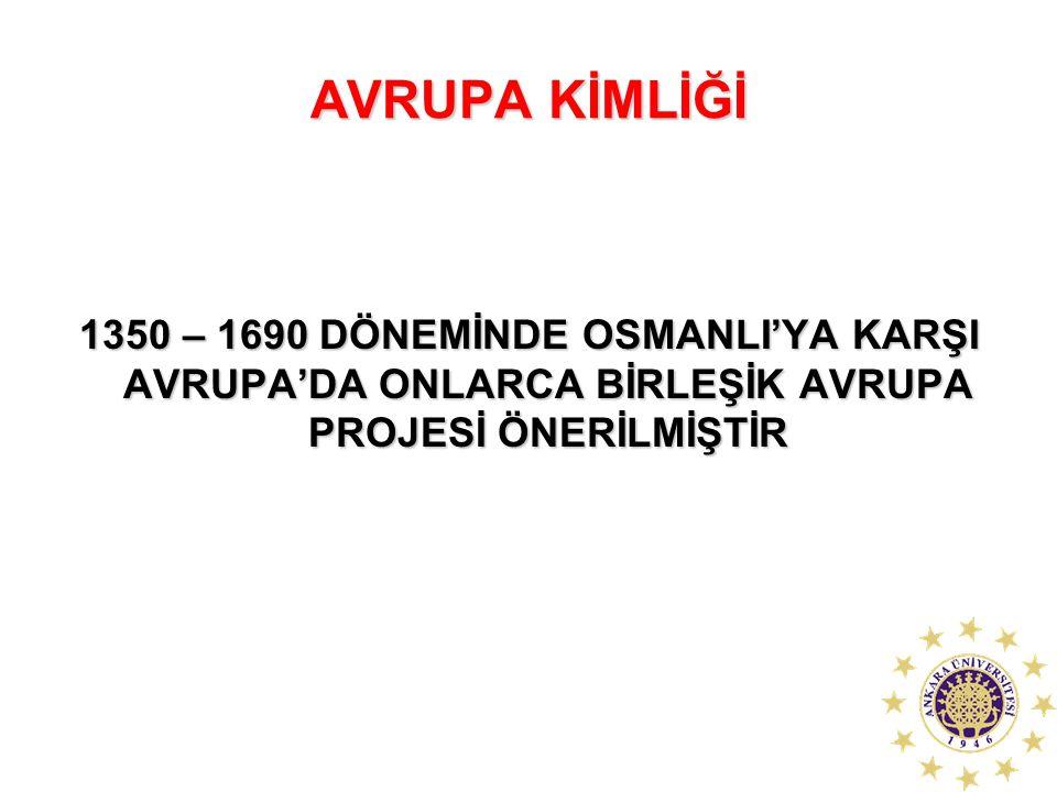 AVRUPA KİMLİĞİ 1350 – 1690 DÖNEMİNDE OSMANLI'YA KARŞI AVRUPA'DA ONLARCA BİRLEŞİK AVRUPA PROJESİ ÖNERİLMİŞTİR.