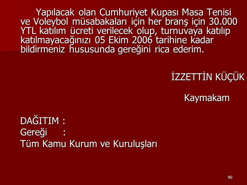 Yapılacak olan Cumhuriyet Kupası Masa Tenisi ve Voleybol müsabakaları için her branş için 30.000 YTL katılım ücreti verilecek olup, turnuvaya katılıp katılmayacağınızı 05 Ekim 2006 tarihine kadar bildirmeniz hususunda gereğini rica ederim.