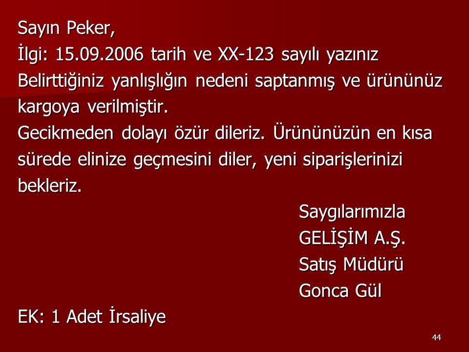 Sayın Peker, İlgi: 15.09.2006 tarih ve XX-123 sayılı yazınız. Belirttiğiniz yanlışlığın nedeni saptanmış ve ürününüz.