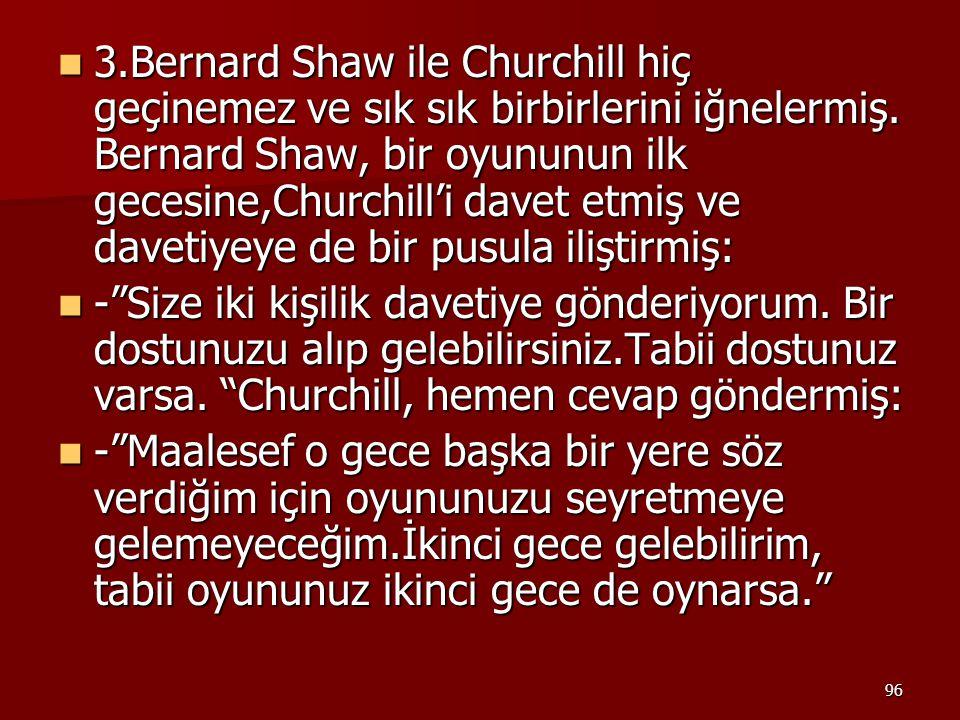 3.Bernard Shaw ile Churchill hiç geçinemez ve sık sık birbirlerini iğnelermiş. Bernard Shaw, bir oyununun ilk gecesine,Churchill'i davet etmiş ve davetiyeye de bir pusula iliştirmiş: