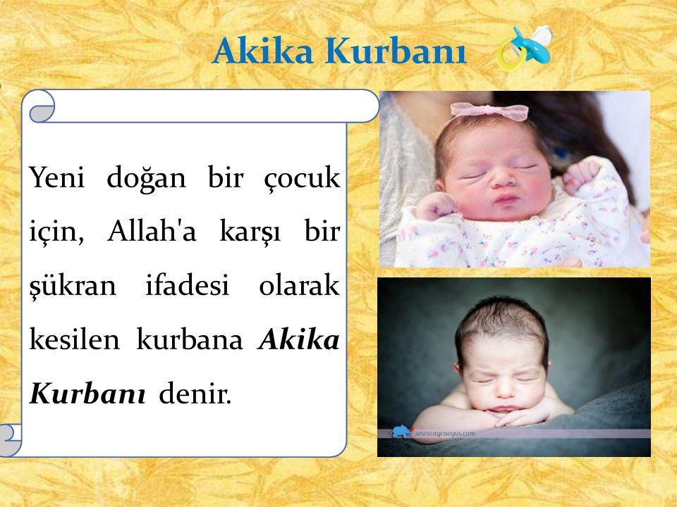Akika Kurbanı Yeni doğan bir çocuk için, Allah a karşı bir şükran ifadesi olarak kesilen kurbana Akika Kurbanı denir.
