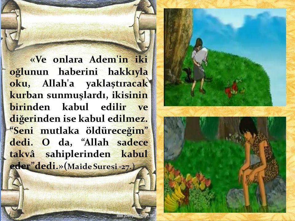 «Ve onlara Adem in iki oğlunun haberini hakkıyla oku, Allah a yaklaştıracak kurban sunmuşlardı, ikisinin birinden kabul edilir ve diğerinden ise kabul edilmez.