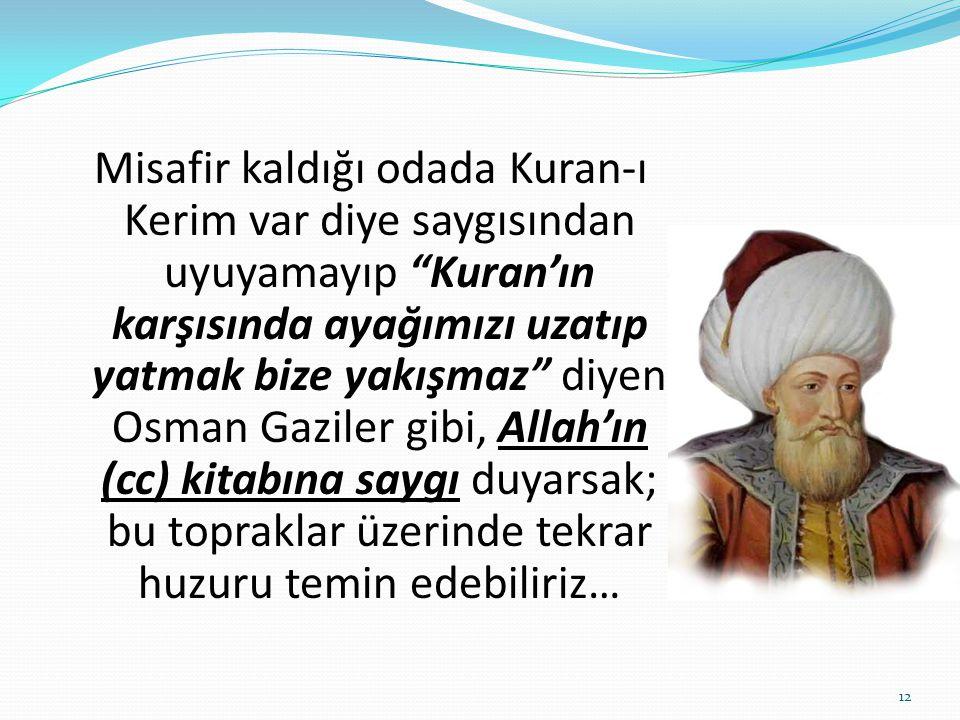 Misafir kaldığı odada Kuran-ı Kerim var diye saygısından uyuyamayıp Kuran'ın karşısında ayağımızı uzatıp yatmak bize yakışmaz diyen Osman Gaziler gibi, Allah'ın (cc) kitabına saygı duyarsak; bu topraklar üzerinde tekrar huzuru temin edebiliriz…