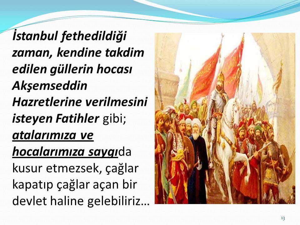 İstanbul fethedildiği zaman, kendine takdim edilen güllerin hocası Akşemseddin Hazretlerine verilmesini isteyen Fatihler gibi; atalarımıza ve hocalarımıza saygıda kusur etmezsek, çağlar kapatıp çağlar açan bir devlet haline gelebiliriz…