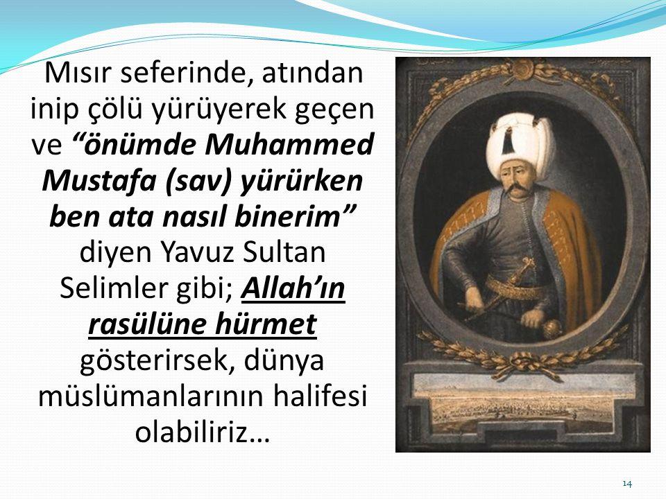 Mısır seferinde, atından inip çölü yürüyerek geçen ve önümde Muhammed Mustafa (sav) yürürken ben ata nasıl binerim diyen Yavuz Sultan Selimler gibi; Allah'ın rasülüne hürmet gösterirsek, dünya müslümanlarının halifesi olabiliriz…