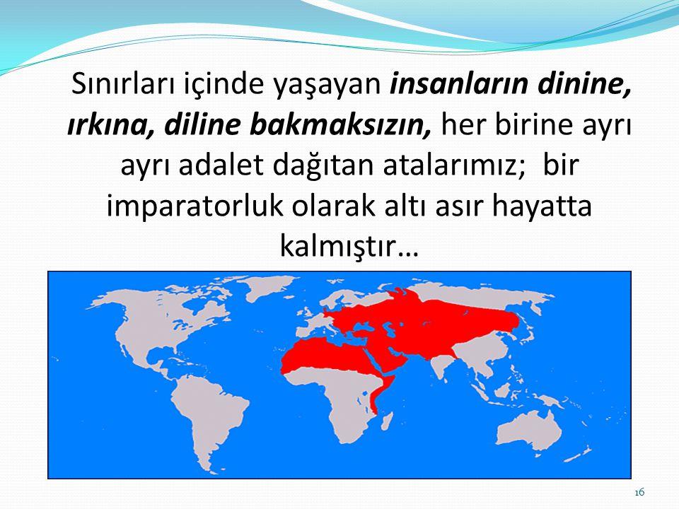Sınırları içinde yaşayan insanların dinine, ırkına, diline bakmaksızın, her birine ayrı ayrı adalet dağıtan atalarımız; bir imparatorluk olarak altı asır hayatta kalmıştır…