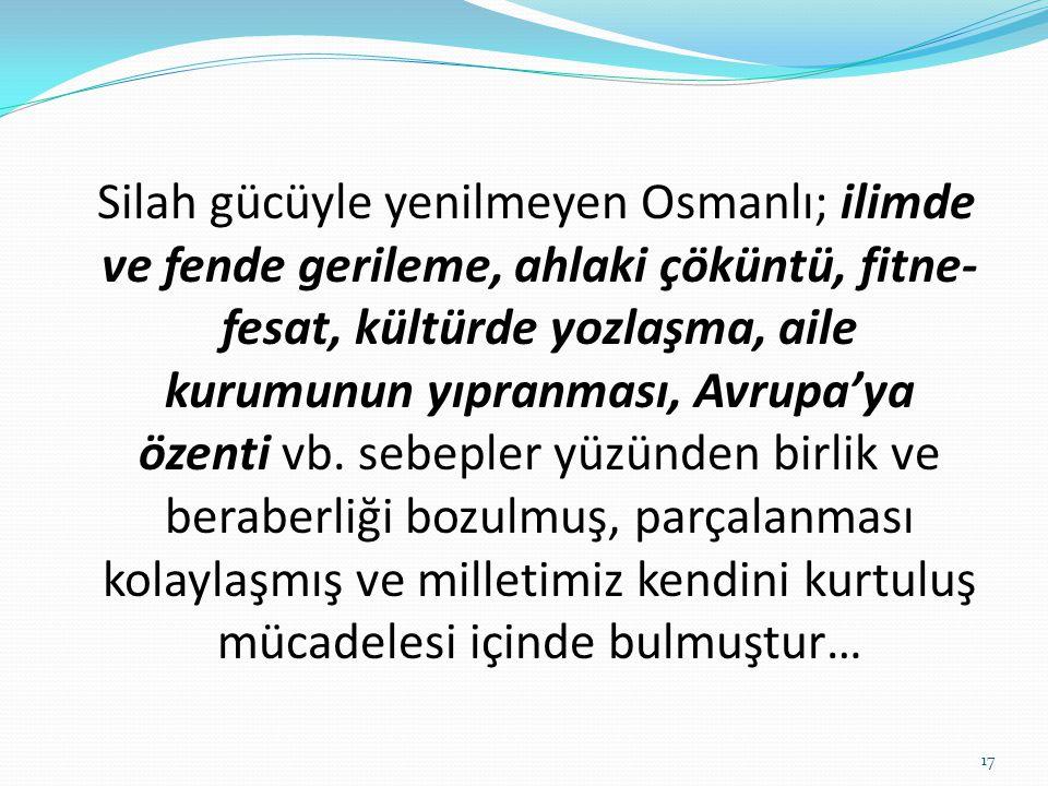Silah gücüyle yenilmeyen Osmanlı; ilimde ve fende gerileme, ahlaki çöküntü, fitne-fesat, kültürde yozlaşma, aile kurumunun yıpranması, Avrupa'ya özenti vb.